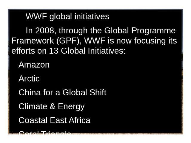 WWF global initiatives In 2008, through the Global Programme Framework (GPF)...