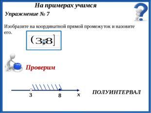 ПОЛУИНТЕРВАЛ Упражнение № 7 Изобразите на координатной прямой промежуток и н