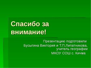 Спасибо за внимание! Презентацию подготовили Бусыгина Виктория и Т.П.Липатник