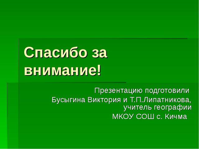 Спасибо за внимание! Презентацию подготовили Бусыгина Виктория и Т.П.Липатник...