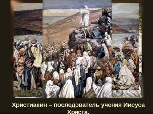 Христианин – последователь учения Иисуса Христа.
