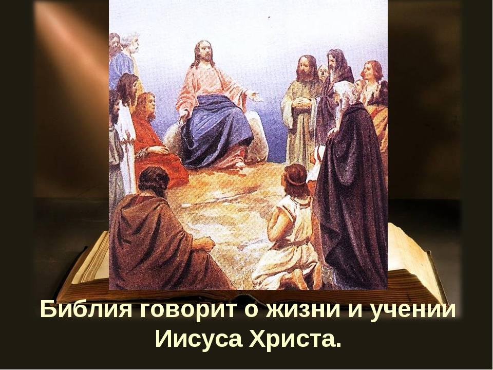 Библия говорит о жизни и учении Иисуса Христа.