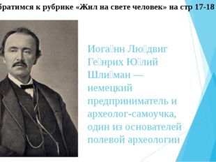 Иога́нн Лю́двиг Ге́нрих Ю́лий Шли́ман — немецкий предприниматель и археолог-с
