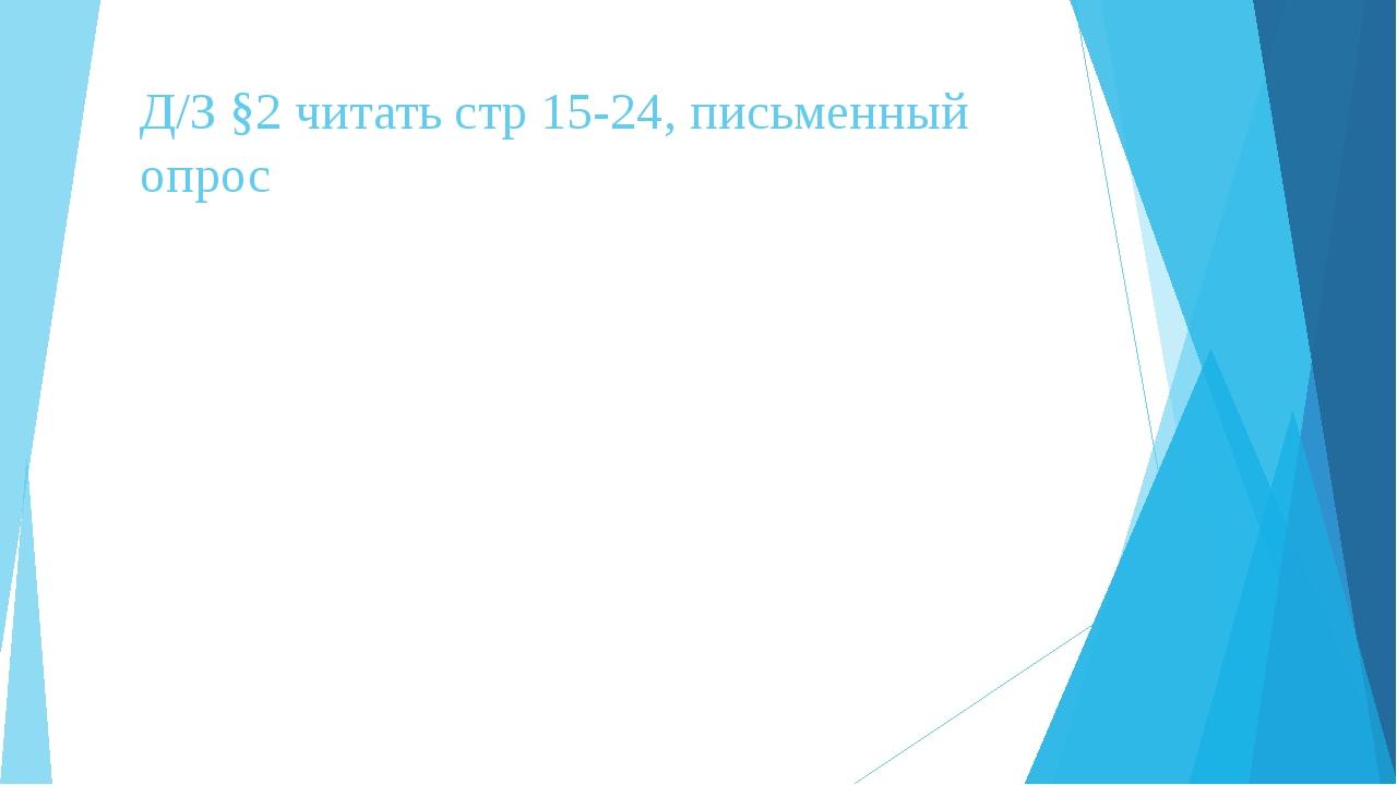 Д/З §2 читать стр 15-24, письменный опрос