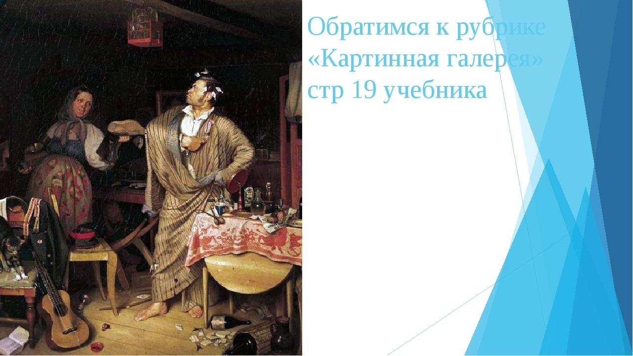 Обратимся к рубрике «Картинная галерея» стр 19 учебника
