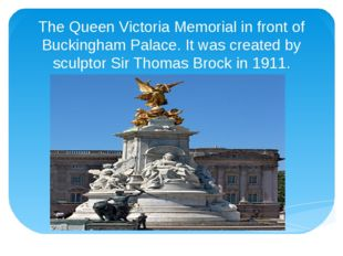 The Queen Victoria Memorial in front of Buckingham Palace. It was created by