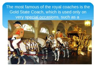 The most famous of the royal coaches is the Gold State Coach, which is used o