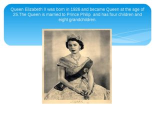Queen Elizabeth II was born in 1926 and became Queen at the age of 25.The Que