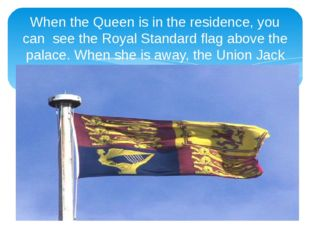When the Queen is in the residence, you can see the Royal Standard flag above