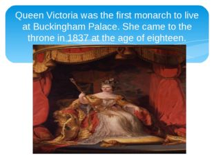 Queen Victoria was the first monarch to live at Buckingham Palace. She came t