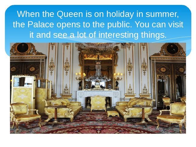 When the Queen is on holiday in summer, the Palace opens to the public. You c...