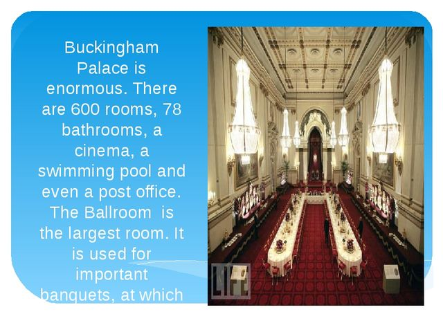 Buckingham Palace is enormous. There are 600 rooms, 78 bathrooms, a cinema, a...