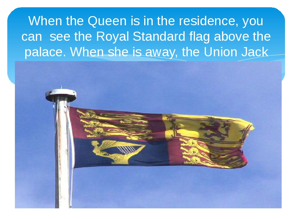 When the Queen is in the residence, you can see the Royal Standard flag above...