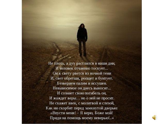 Не плоть, а дух растлился в наши дни, И человек отчаянно тоскует... Он к свет...