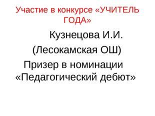 Участие в конкурсе «УЧИТЕЛЬ ГОДА» Кузнецова И.И. (Лесокамская ОШ) Призер в но