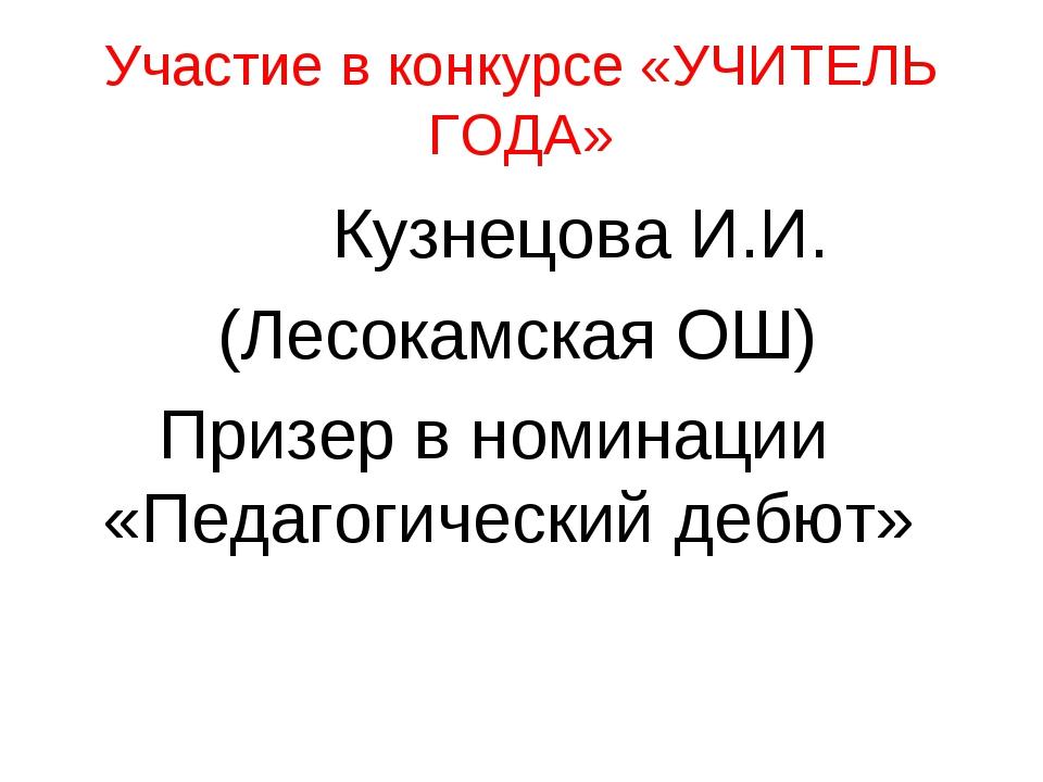 Участие в конкурсе «УЧИТЕЛЬ ГОДА» Кузнецова И.И. (Лесокамская ОШ) Призер в но...