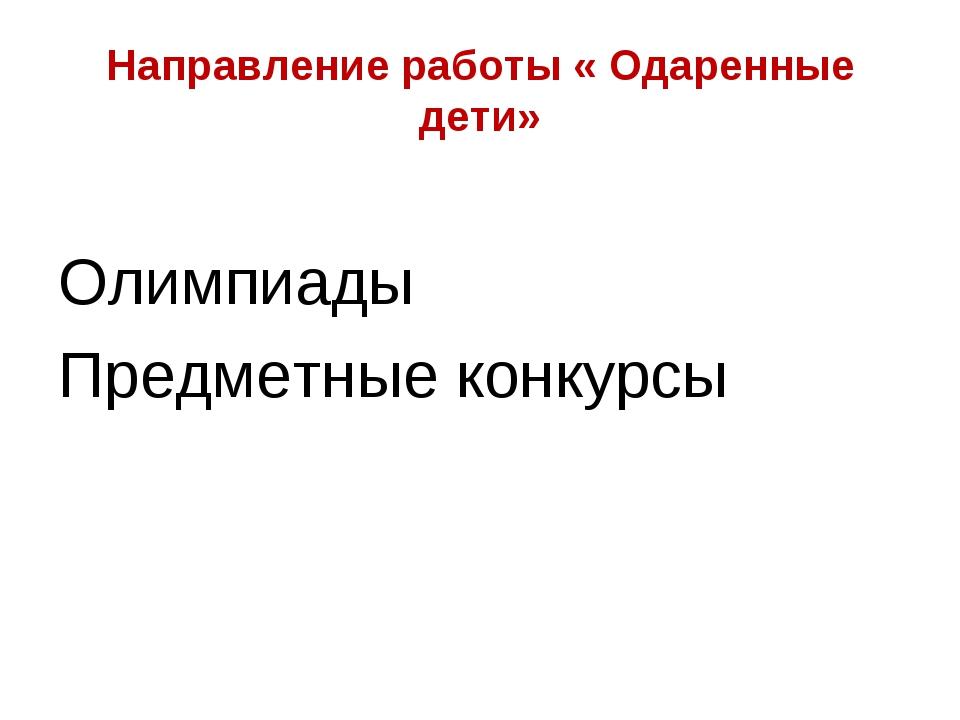 Направление работы « Одаренные дети» Олимпиады Предметные конкурсы