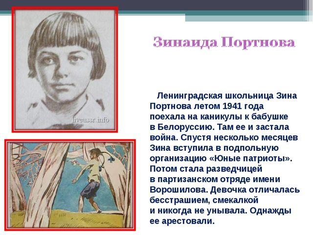 Ленинградская школьница Зина Портнова летом 1941 года поехала наканикулы к...