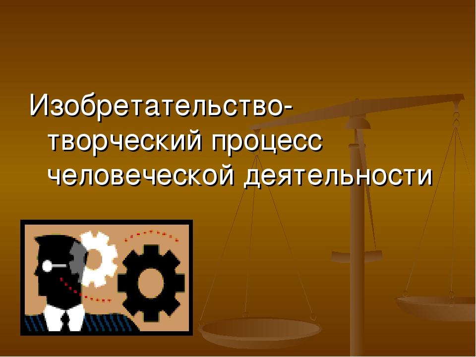 Изобретательство- творческий процесс человеческой деятельности