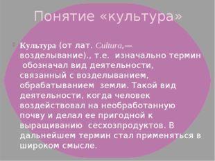 Понятие «культура» Культура(отлат.Cultura,— возделывание)., т.е. изначальн