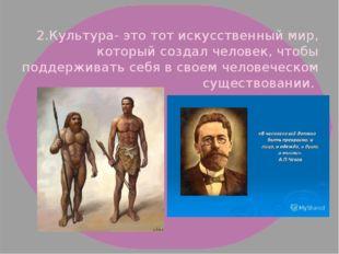 2.Культура- это тот искусственный мир, который создал человек, чтобы поддерж