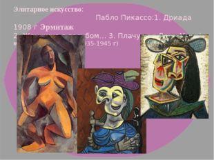 Элитарное искусство: Пабло Пикассо:1. Дриада 1908 г Эрмитаж 2. Женщина в голу