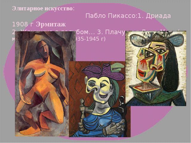 Элитарное искусство: Пабло Пикассо:1. Дриада 1908 г Эрмитаж 2. Женщина в голу...