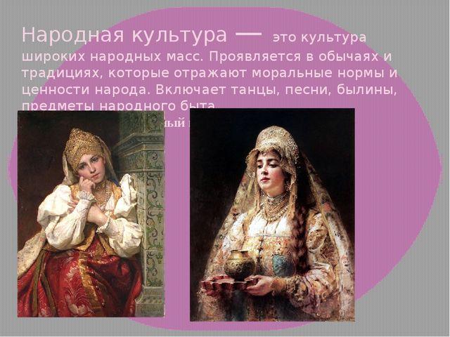 Народная культура — это культура широких народных масс. Проявляется в обычаях...