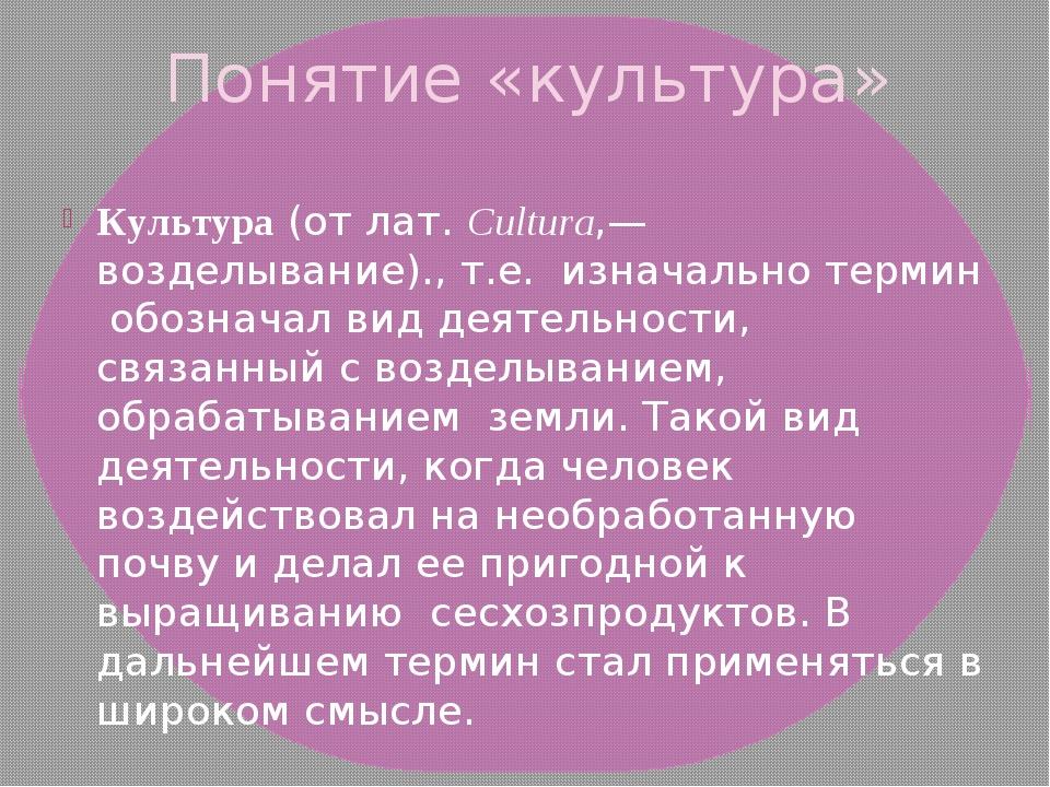 Понятие «культура» Культура(отлат.Cultura,— возделывание)., т.е. изначальн...