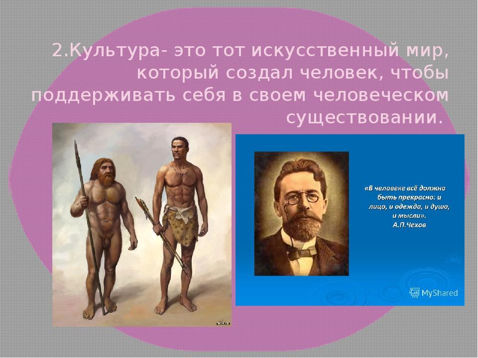 2.Культура- это тот искусственный мир, который создал человек, чтобы поддерж...
