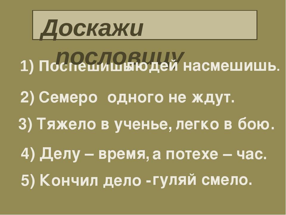 1) Поспешишь - Доскажи пословицу 2) Семеро 3) Тяжело в ученье, 4) Делу – врем...