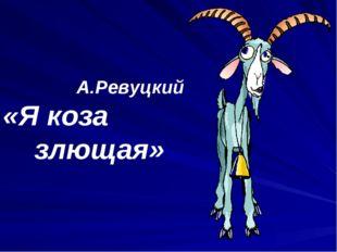 А.Ревуцкий «Я коза злющая»