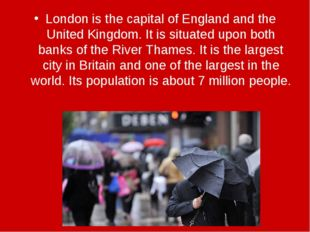 London is the capital of England and the United Kingdom. It is situated upon
