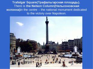 Trafalgar Square(Трафальгарская площадь). There is the Nelson Column(Нельсоно