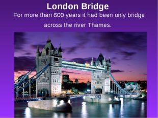 London Bridge For more than 600 years it had been only bridge across the rive