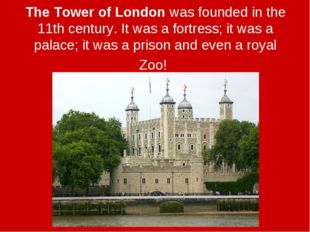 The Tower of London was founded in the 11th century. It was a fortress; it wa