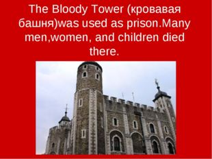 The Bloody Tower (кровавая башня)was used as prison.Many men,women, and child