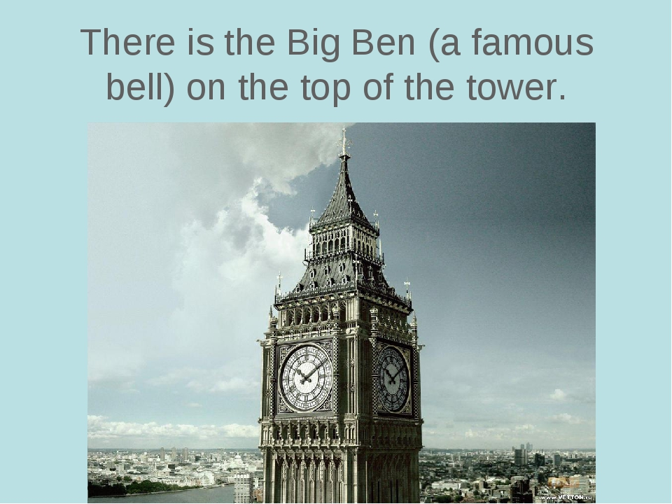 There is the Big Ben (a famous bell) on the top of the tower.