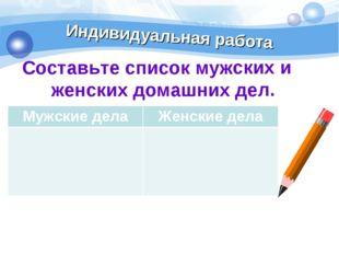 Индивидуальная работа Составьте список мужских и женских домашних дел. Мужски