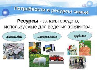 Потребности и ресурсы семьи Ресурсы - запасы средств, используемые для ведени
