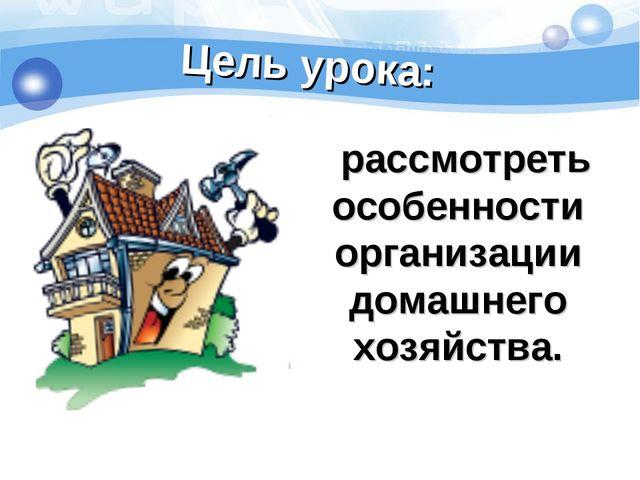Цель урока: рассмотреть особенности организации домашнего хозяйства.