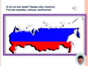 И кто из них прав? Правы оба, понятно: Россия огромна, сильна, необъятна!
