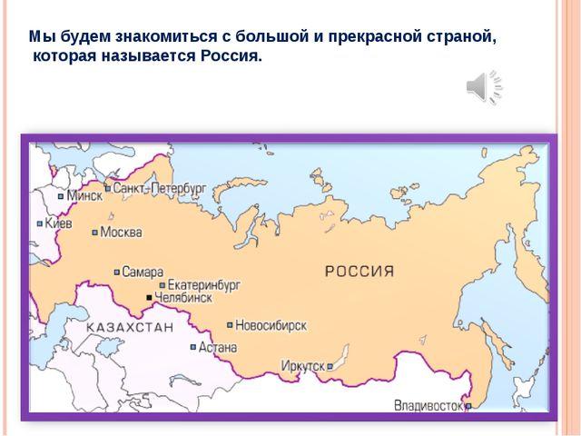 Мы будем знакомиться с большой и прекрасной страной, которая называется Россия.
