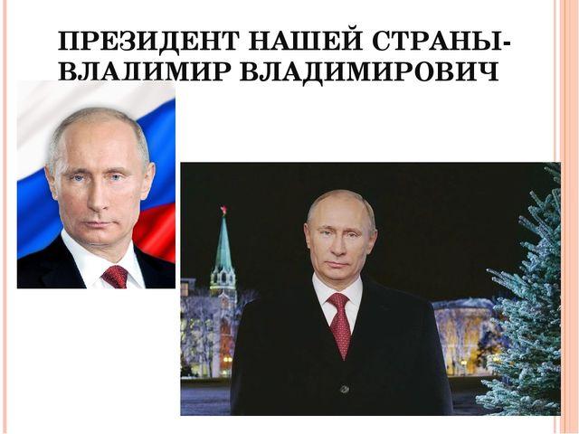 ПРЕЗИДЕНТ НАШЕЙ СТРАНЫ- ВЛАДИМИР ВЛАДИМИРОВИЧ ПУТИН