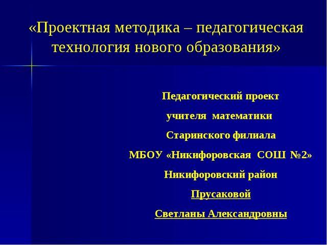 Педагогический проект учителя математики Старинского филиала МБОУ «Никифоров...