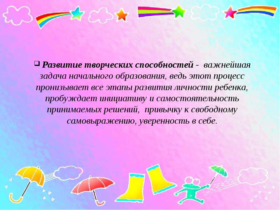 Развитие творческих способностей - важнейшая задача начального образования,...
