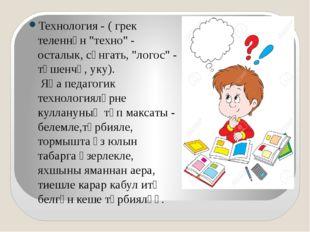 """Технология - ( грек теленнән """"техно"""" - осталык, сәнгать, """"логос"""" - төшенчә,"""