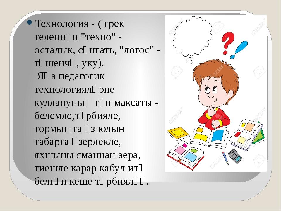 """Технология - ( грек теленнән """"техно"""" - осталык, сәнгать, """"логос"""" - төшенчә,..."""