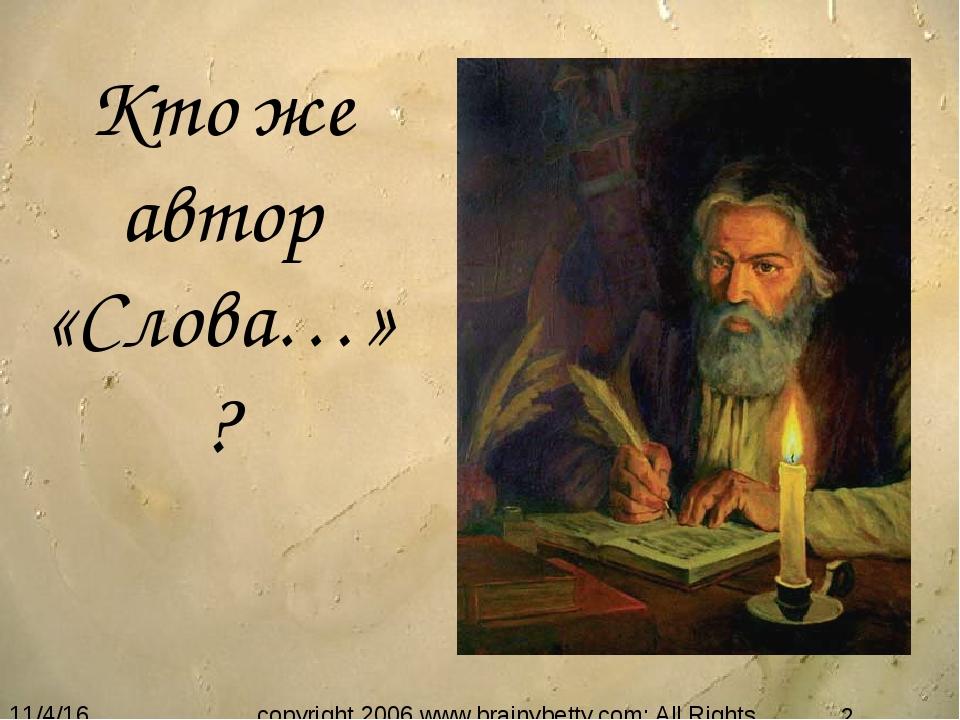 Кто же автор «Слова…»? copyright 2006 www.brainybetty.com; All Rights Reserved.
