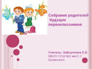 Собрание родителей будущих первоклассников Учитель: Зайнуллина Е.В МБОУ ССШ